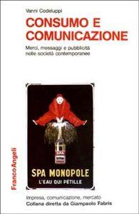 Libro Consumo e comunicazione. Merci, messaggi e pubblicità nelle società contemporanee Vanni Codeluppi