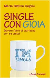 Libro Single con gioia. Ovvero l'arte di star bene con se stessi M. Elettra Cugini