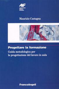 Foto Cover di Progettare la formazione. Guida metodologica per la progettazione del lavoro in aula, Libro di Maurizio Castagna, edito da Franco Angeli