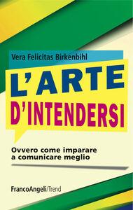 Foto Cover di L' arte d'intendersi ovvero come imparare a comunicare meglio, Libro di Vera F. Birkenbihl, edito da Franco Angeli