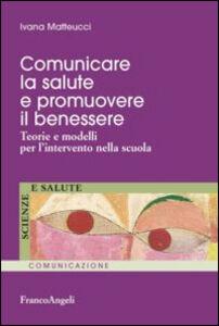 Libro Comunicare la salute e promuovere il benessere. Teorie e modelli per l'intervento nella scuola Ivana Matteucci