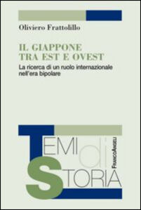 Foto Cover di Il Giappone tra Est e Ovest. La ricerca di un ruolo internazionale nell'era bipolare, Libro di Oliviero Frattolillo, edito da Franco Angeli