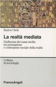 Foto Cover di La realtà mediata. L'influenza dei mass media tra persuasione e costruzione sociale della realtà, Libro di Enrico Cheli, edito da Franco Angeli