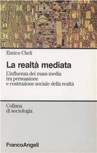 Libro La realtà mediata. L'influenza dei mass media tra persuasione e costruzione sociale della realtà Enrico Cheli