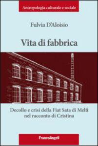 Libro Vita di fabbrica. Decollo e crisi della Fiat Sata di Melfi nel racconto di Cristina Fulvia D'Aloisio