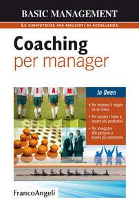 Foto Cover di Coaching per manager. Per ottenere il meglio da se stessi. Per aiutare i team ad essere più produttivi. Per insegnare alle persone a essere più autonome, Libro di Jo Owen, edito da Franco Angeli