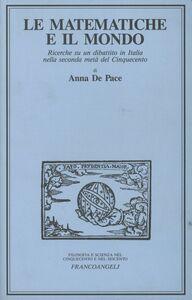 Libro Le matematiche e il mondo. Ricerche su un dibattito in Italia nella seconda metà del Cinquecento Anna De Pace