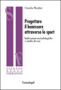 Libro Progettare il benessere attraverso lo sport. Indicazioni metodologiche e studi di casi Claudia Maulini