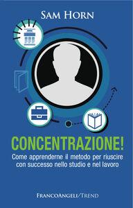 Foto Cover di Concentrazione! Come apprenderne il metodo per riuscire con successo nello studio e nel lavoro, Libro di Sam Horn, edito da Franco Angeli
