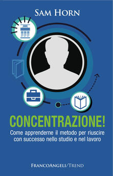 Concentrazione! Come apprenderne il metodo per riuscire con successo nello studio e nel lavoro.pdf