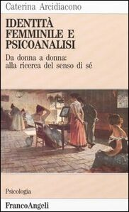 Libro Identità femminile e psicoanalisi. Da donna a donna: alla ricerca del senso di sé Caterina Arcidiacono