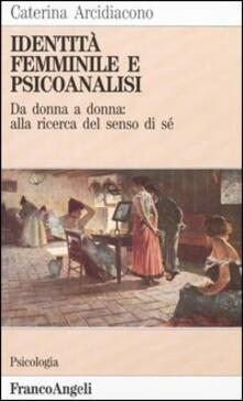 Identità femminile e psicoanalisi. Da donna a donna: alla ricerca del senso di sé.pdf