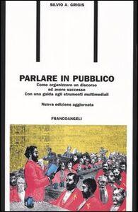 Foto Cover di Parlare in pubblico. Come organizzare un discorso ed avere successo. Con una guida agli strumenti multimediali, Libro di Silvio A. Grigis, edito da Franco Angeli