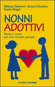 Libro Nonni adottivi. Mente e cuore per una nonnità speciale Milena Dalcerri , Anna Colombo , Sonia Negri