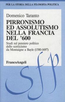 Pirronismo ed assolutismo nella Francia del '600. Studi sul pensiero politico dello scetticismo da Montaigne a Bayle (1580-1697)