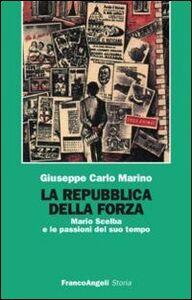 Libro La repubblica della forza. Mario Scelba e le passioni del suo tempo Giuseppe C. Marino