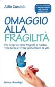 Libro Omaggio alla fragilità. Per scoprire nella fragilità la nostra vera forza e vivere pienamente la vita Alfio Cascioli