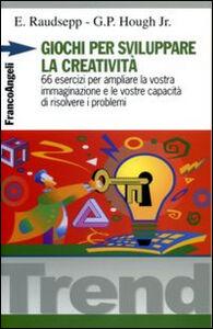 Libro Giochi per sviluppare la creatività. 66 esercizi per ampliare la vostra immaginazione e le vostre capacità di risolvere i problemi Eugene Raudsepp , George P. jr. Hough