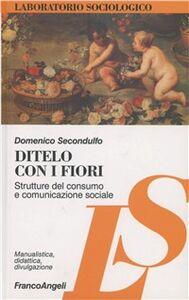 Libro Ditelo con i fiori. Strutture del consumo e comunicazione sociale Domenico Secondulfo