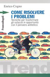 Libro Come risolvere i problemi. Tecniche per trasformare gli ostacoli in opportunità con il pensiero antitetico Enrico Cogno