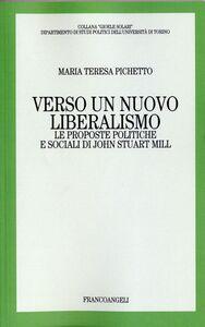 Foto Cover di Verso un nuovo liberalismo. Le proposte politiche e sociali di John Stuart Mill, Libro di M. Teresa Pichetto, edito da Franco Angeli