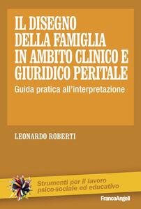 Libro Il disegno della famiglia in ambito clinico e giuridico peritale. Guida pratica all'interpretazione Leonardo Roberti