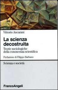 Libro La scienza decostruita. Teorie sociologiche della conoscenza scientifica Vittorio Ancarani