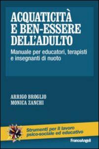 Libro Acquaticità e ben-essere dell'adulto. Manuale per educatori, terapisti e insegnanti di nuoto Arrigo Broglio , Monica Zanchi
