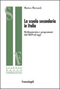 Libro La scuola secondaria in Italia. Ordinamento e programmi dal 1859 ad oggi Matteo Morandi