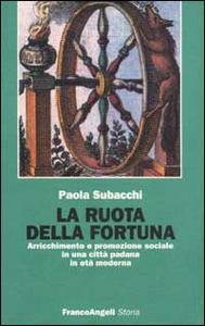 Libro La ruota della fortuna. Arricchimento e promozione sociale in una città padana in età moderna Paola Subacchi
