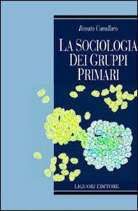 Libro La sociologia dei gruppi primari. Formazione e dinamica dei raggruppamenti sociali di base. Con uno studio sulle associazioni volontarie nel Molise Renato Cavallaro