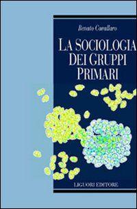 La sociologia dei gruppi primari. Formazione e dinamica dei raggruppamenti sociali di base. Con uno studio sulle associazioni volontarie nel Molise