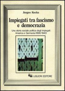 Libro Impiegati tra fascismo e democrazia. Una storia sociale-politica degli impiegati: America e Germania (1890-1940) Jürgen Kocka