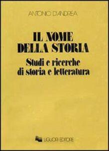 Libro Il nome della storia. Studi e ricerche di storia e letteratura Antonio D'Andrea
