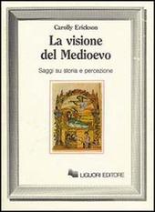 La visione del Medioevo. Saggi su storia e percezione