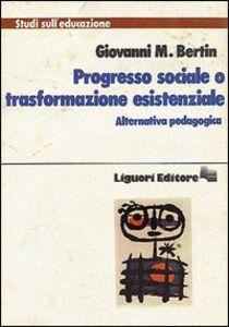 Foto Cover di Progresso sociale o trasformazione esistenziale. Alternativa pedagogica, Libro di Giovanni M. Bertin, edito da Liguori
