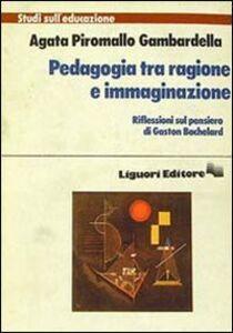Foto Cover di Pedagogia tra ragione e immaginazione, Libro di Agata Piromallo Gambardella, edito da Liguori