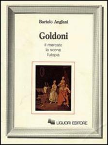 Libro Goldoni. Il mercato, la scena, l'utopia Bartolo Anglani