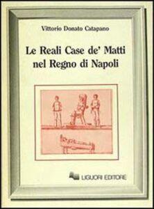 Foto Cover di Le reali case de' matti nel regno di Napoli, Libro di Vittorio D. Catapano, edito da Liguori
