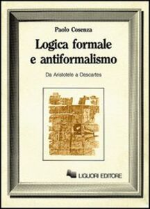 Foto Cover di Logica formale e antiformalismo (Da Aristotele a Descartes), Libro di Paolo Cosenza, edito da Liguori