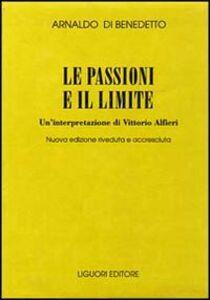 Foto Cover di Le passioni e il limite. Un'interpretazione di Vittorio Alfieri, Libro di Arnaldo Di Benedetto, edito da Liguori