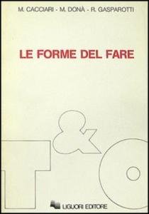 Libro Le forme del fare Massimo Cacciari , Massimo Donà , Romano Gasparotti