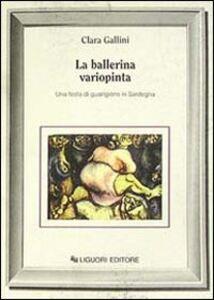 Foto Cover di La ballerina variopinta. Una festa di guarigione in Sardegna, Libro di Clara Gallini, edito da Liguori