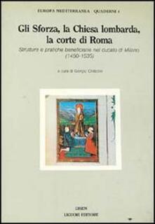Gli Sforza, la Chiesa lombarda, la corte di Roma. Strutture e pratiche beneficiarie nel ducato di Milano (1450-1535)