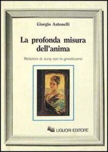 Libro La profonda misura dell'anima. Relazioni di Jung con lo gnosticismo Giorgio Antonelli