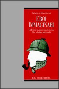 Libro Eroi immaginari. L'identità nazionale nei romanzi, film, telefilm, polizieschi Arianna Montanari