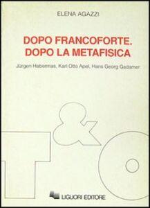 Libro Dopo Francoforte. Dopo la metafisica. Jürgen Habermas, Karl Otto Apel, Hans Georg Gadamer Elena Agazzi