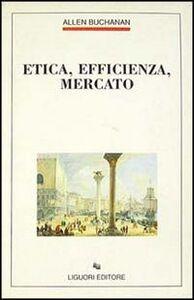 Foto Cover di Etica, efficienza, mercato, Libro di Allen Buchanan, edito da Liguori