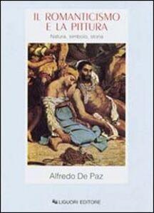 Libro Il romanticismo e la pittura. Natura, simbolo, storia Alfredo De Paz