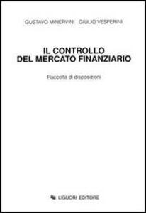 Libro Il controllo del mercato finanziario. Raccolta di disposizioni Gustavo Minervini , Giulio Vesperini